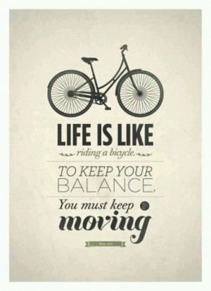 Life is like riding a bicycle. To keep balance, you must keep moving