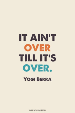 It ain't over till it's over. Yogi Berra | #yogiberra, #sportsquotes