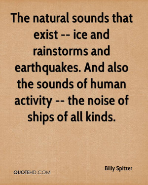 The natural sounds that exist -- ice and rainstorms and earthquakes ...