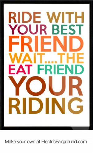 ... with your best friend wait....the eat friend your riding Framed Quote
