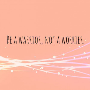 Be A Warrior Not Worrier Life Quotes Sayings Pictures
