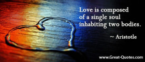 "Love is composed of a single soul inhabiting two bodies."" -Aristotle ..."