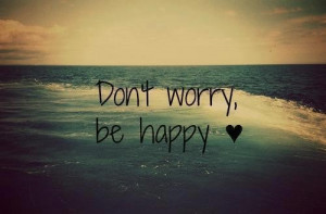 happy quotes dont worry be happy quotes positive quotes 12 dont worry ...