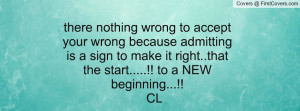 there nothing wrong to accept your wrong because admitting is a sign ...