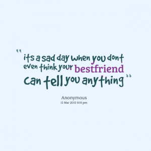Quotes Picture: its a sad day when you dont even think your bestfriend ...