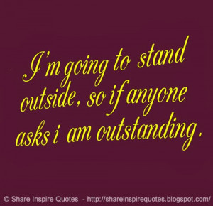 going to stand outside, so if anyone asks i am outstanding.