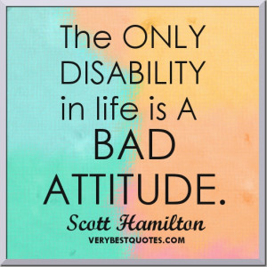 Attitude quotes - The ONLY DISABILITY in life is A BAD ATTITUDE ...