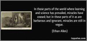 ... are barbarous and ignorant, miracles are still in vogue. - Ethan Allen