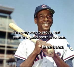 """... Way To Prove That You're A Good Sport Is To Lose """" - Ernie Banks"""