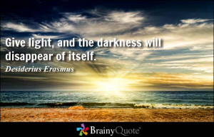 Give light, and the darkness will disappear of itself. - Desiderius ...