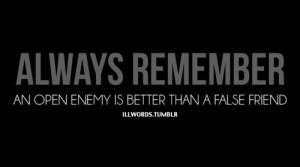 Always remember an open enemy is better than a false friend.