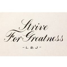 Strive for greatness.