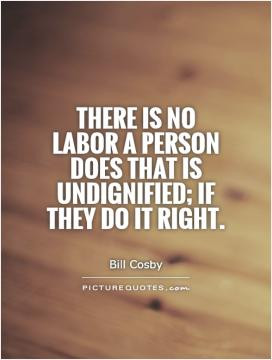 ... is no labor a person does that is undignified; if they do it right