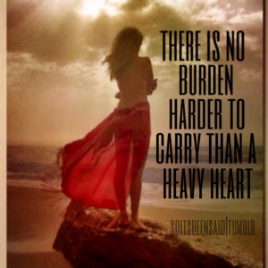 ... there is no burden harder to carry than a heavy heart sad life love
