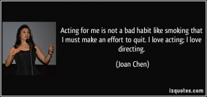 ... make an effort to quit. I love acting; I love directing. - Joan Chen