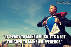 It's easy to make a buck. It's a lot tougher to make a difference