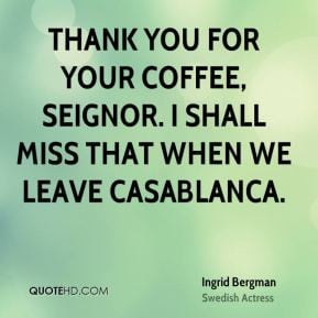 Ingrid Bergman - Thank you for your coffee, seignor. I shall miss that ...