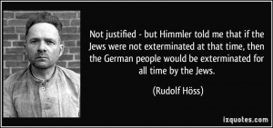 Not justified - but Himmler told me that if the Jews were not ...