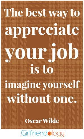 the best way to appreciate your job is to imagine yourself without one ...