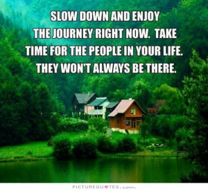 Slow down and enjoy the journey right now. Take time for people in ...