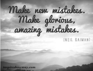 Make New Mistakes, Make Glorious Amazing Mistakes - Mistake Quote