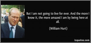 ... know it, the more amazed I am by being here at all. - William Hurt