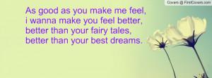 As good as you make me feel, i wanna make you feel better, better than ...