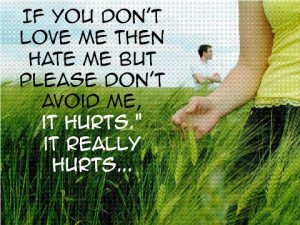 If you don't love me then hate me but please don't avoid me, It hurts ...