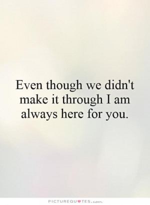 ... we didn't make it through I am always here for you. Picture Quote #1