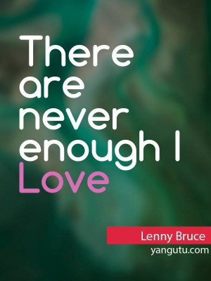 lenny bruce quotes there are never enough i love you s lenny bruce