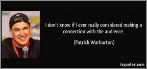 ... considered making a connection with the audience. - Patrick Warburton