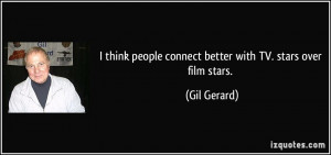 quote i think people connect better with tv stars over film stars gil