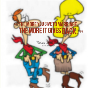 Quotes Picture: the more you give to marriage, the more it gives back