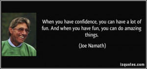 When you have confidence, you can have a lot of fun. And when you have ...