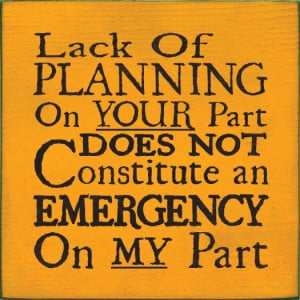 Lack of Planning on Your Part Does Not Constitute an Emergency...