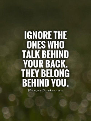 ... who talk behind your back. They belong behind you Picture Quote #1