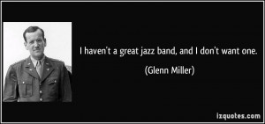 haven't a great jazz band, and I don't want one. - Glenn Miller