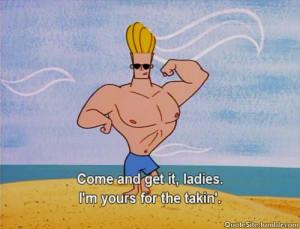 Come and get it ladies - Johnny Bravo