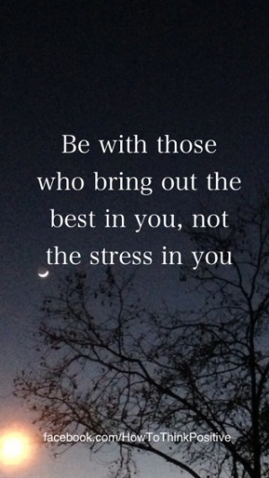 ... bring out the best in you, not the stress in you. - relationship quote