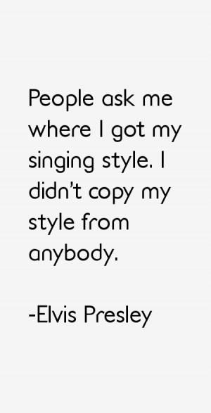 People ask me where I got my singing style. I didn't copy my style ...