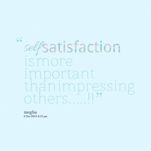 self satisfaction is more important than impressing others quotes from ...