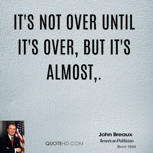 john-breaux-quote-its-not-over-until-its-over-but-its-almost.jpg