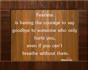 Fearless Is Having The Courage To Say Goodbye To Someone Who Only ...