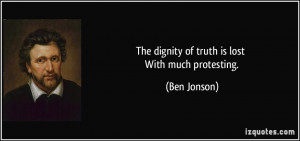 The dignity of truth is lost With much protesting. - Ben Jonson