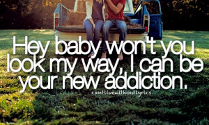 Hey baby won't you look my way, i can be your new addiction.
