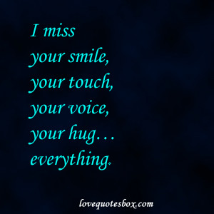 miss your smile, your touch, your voice, your hug…everything.
