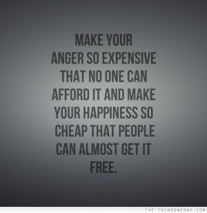 ... it and make your happiness so cheap that people can almost get it free