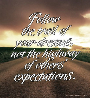 Follow the trail of your dreams, not the highway of others ...