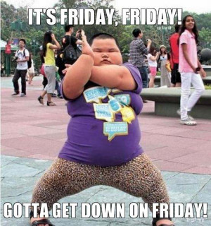 IT'S FRIDAY, FRIDAY!, GOTTA GET DOWN ON FRIDAY!