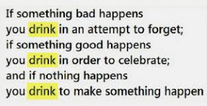 ... Bad Happens You Drink In An Attempt To Forget - Alcohol Quote